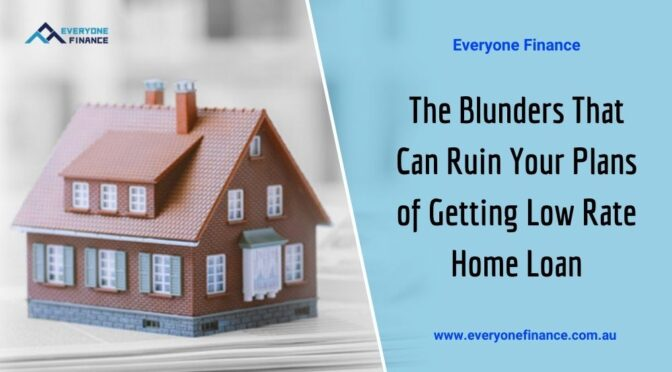 The Blunders That Can Ruin Your Plans of Getting Low Rate Home Loan